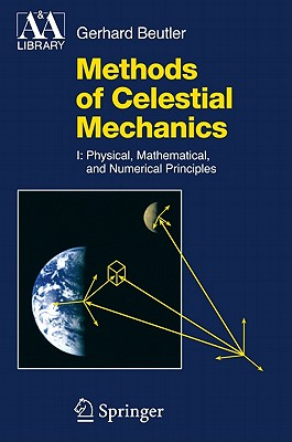 Methods of Celestial Mechanics: Volume I: Physical, Mathematical, and Numerical Principles (Astronomy and Astrophysics Library), Beutler, Gerhard