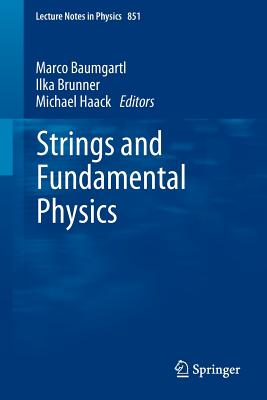 Strings and Fundamental Physics (Lecture Notes in Physics, Vol. 851), Marco Baumgartl (Editor), Ilka Brunner (Editor), Michael Haack (Editor)