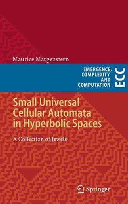 Small Universal Cellular Automata in Hyperbolic Spaces: A Collection of Jewels (Emergence, Complexity and Computation), Margenstern, Maurice