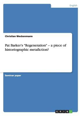 "Pat Barker's ""Regeneration"" - a piece of historiographic metafiction?, Weckenmann, Christian"