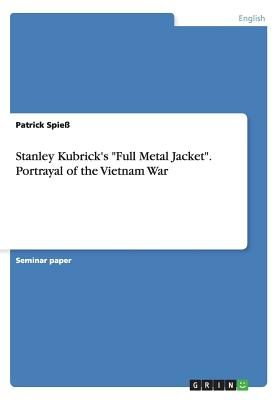 "Stanley Kubrick's ""Full Metal Jacket"". Portrayal of the Vietnam War, Spie�, Patrick"