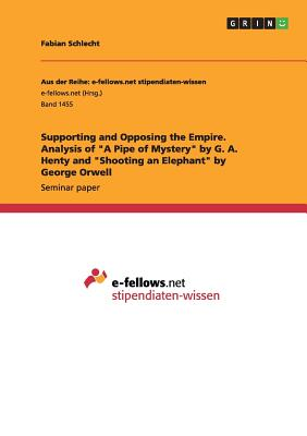 "Supporting and Opposing the Empire. Analysis of ""A Pipe of Mystery"" by G. A. Henty and ""Shooting an Elephant"" by George Orwell, Schlecht, Fabian"