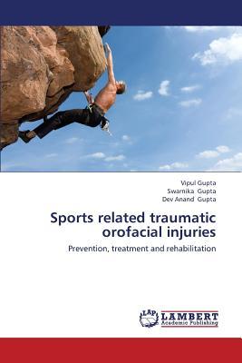 Sports related traumatic orofacial injuries: Prevention, treatment and rehabilitation, Gupta, Vipul; Gupta, Swarnika; Gupta, Dev Anand