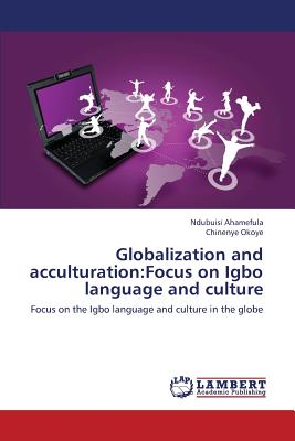 Globalization and acculturation:Focus on Igbo language and culture: Focus on the Igbo language and culture in the globe, Ahamefula, Ndubuisi; Okoye, Chinenye