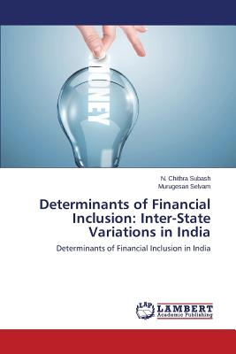 Determinants of Financial Inclusion: Inter-State Variations in India: Determinants of Financial Inclusion in India, Chithra Subash, N.; Selvam, Murugesan