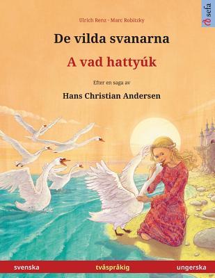 Image for De vilda svanarna ? A vad hattyúk. Tvåspråkig barnbok efter en saga av Hans Christian Andersen (svenska ? ungerska) (Sefa Bilingual Children's Picture Books) (Swedish Edition)