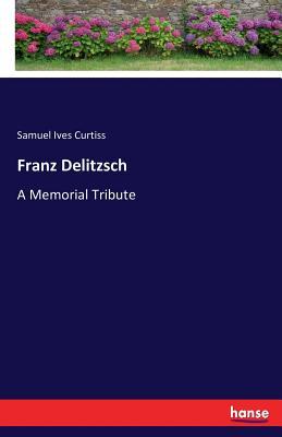 Franz Delitzsch: A Memorial Tribute, Curtiss, Samuel Ives Curtiss