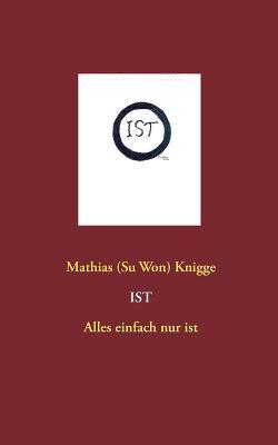 Ist - Alles Einfach Nur Ist (German Edition), Knigge, Mathias (Su Won)