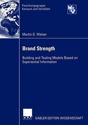 Brand Strength: Building and Testing Models Based on Experiential Information (Forschungsgruppe Konsum und Verhalten), Walser, Martin