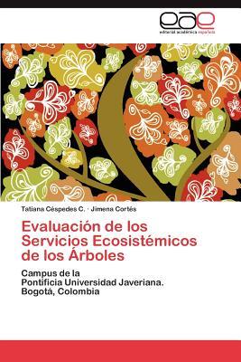 Evaluaci�n de los Servicios Ecosist�micos de los �rboles: Campus de la   Pontificia Universidad Javeriana.  Bogot�, Colombia (Spanish Edition), C�spedes C., Tatiana; Cort�s, Jimena