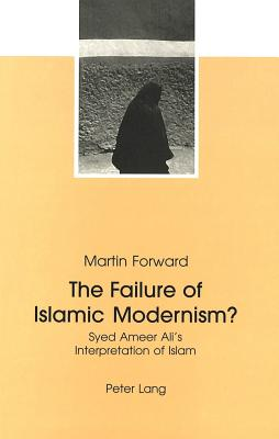 Image for The Failure of Islamic Modernism?: Syed Ameer Ali's Interpretation of Islam