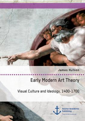Image for Early Modern Art Theory. Visual Culture and Ideology, 1400-1700