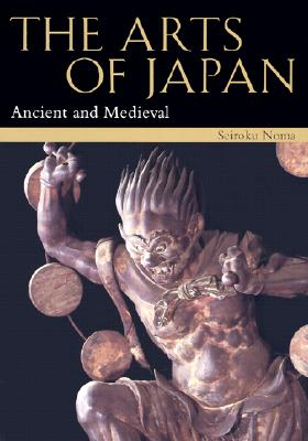 The Arts of Japan: Ancient and Medieval Vol. 1 (Arts of Japan), Noma, Seiroku