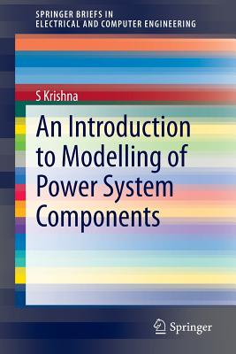 An Introduction to Modelling of Power System Components (SpringerBriefs in Electrical and Computer Engineering), Krishna, S