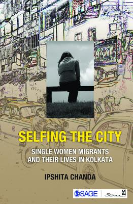 Selfing the City: Single Women Migrants and Their Lives in Kolkata, Chanda, Ipshita