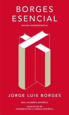 Borges esencial. Edicion Conmemorativa / Essential Borges: Commemorative Edition (Real Academia Espanola) (Spanish Edition), Borges, Jorge Luis