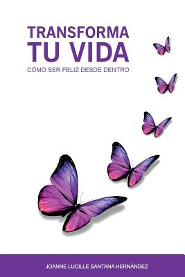 Transforma tu vida: Como ser feliz desde dentro (Spanish Edition), Santana Hernandez, Joanne Lucille