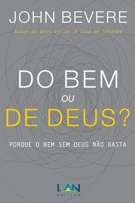 Do Bem ou De Deus?: Porque o Bem Sem Deus N�o Basta (Portuguese Edition), Bevere, John