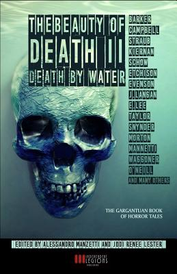 THE BEAUTY OF DEATH - Vol. 2: Death by Water: The Gargantuan Book of Horror Tales, Clive, Barker; Kiernan, Caitl�n R.; Campbell, Ramsey; Straub, Peter; Lee, Edward; Schow, David J.; Langan, John; Evenson, Brian; Gregory, Stephen; Taylor, Lucy; Etchison, Dennis; Nevill, Adam; Morton, Lisa; Snyder, Lucy; Waggoner, Tim; Mannetti, Lisa