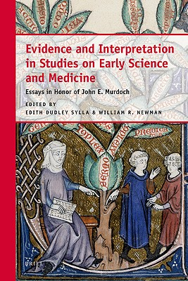 Evidence and Interpretation in Studies on Early Science and Medicine: Essays in Honor of John E. Murdoch, Edith Dudley Sylla (Editor), William R. Newman (Editor)