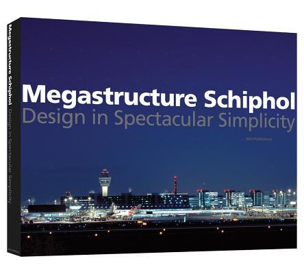 Megastructure Schiphol: Design in Spectacular Simplicity, Marieke Berkers; Iris Burgers; Karel Davids; Abderrahman El Makhloufi; Anna Nikolaeva