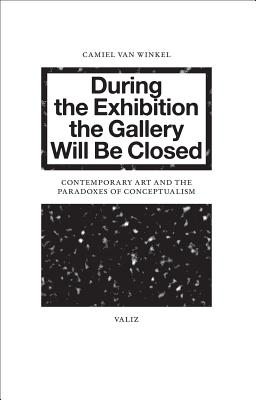 Image for During the Exhibition the Gallery Will Be Closed: Contemporary Art and the Paradoxes of Conceptualism