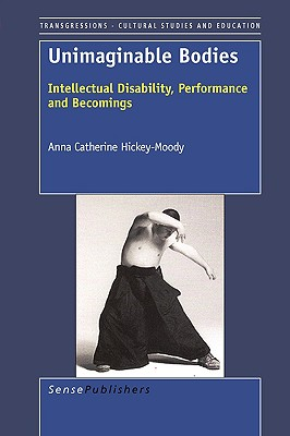 Unimaginable Bodies: Intellectual Disability, Performance and Becomings (Transgressions: Cultural Studies and Education), Hickey-Moody, Anna Catherine