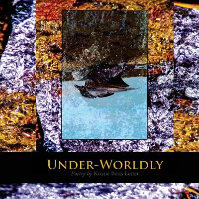 Image for Under-Worldly: Poetry by Kristie Betts Letter