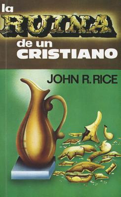 La Ruina de un Cristiano = The Ruin of a Christian (Spanish Edition), John R. Rice