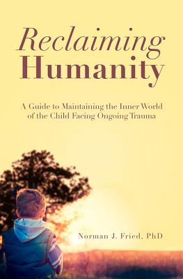 Reclaiming Humanity: A Guide to Maintaining the Inner World of the Child Facing Ongoing Trauma, Fried PhD, Norman J.
