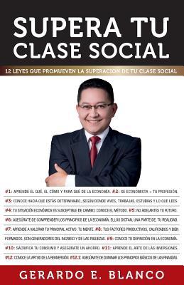 Supera tu clase social: 12 Leyes que promueven la superaci�n de tu clase social (Spanish Edition), Blanco, Gerardo E.
