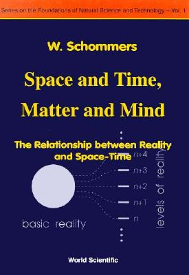 Space and Time, Matter and Mind: The Relationship Between Reality and Space-Time (Series on the Foundations of Natural Science and Technology), Schommers, W.