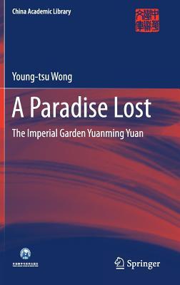 A Paradise Lost: The Imperial Garden Yuanming Yuan (China Academic Library), Wong, Young-tsu