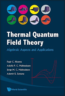 THERMAL QUANTUM FIELD THEORY: ALGEBRAIC ASPECTS AND APPLICATIONS, KHANNA, FAQIR C; MALBOUISSON, ADOLFO P C; MALBOUISSON, JORGE M C