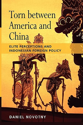 Torn Between America and China: Elite Perceptions and Indonesian Foreign Policy, Novotny, Daniel