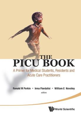 The PICU Book: A Primer for Medical Students, Residents and Acute Care Practitioners, Ronald M. Perkin