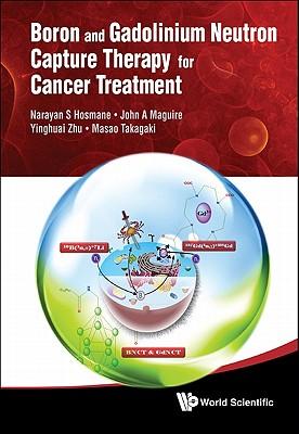 Boron And Gadolinium Neutron Capture Therapy For Cancer Treatment, Narayan S. Hosmane; John A. Maguire; Yinghuai Zhu; Masao Takagaki