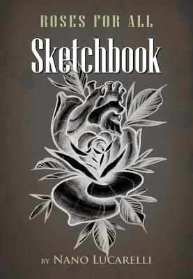 Roses for All Sketchbook: Tattoo Designs, Lucarelli, Nano