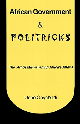 African Government & Politricks. The Art of Mismanaging Africa's Affairs, Onyebadi, Uche